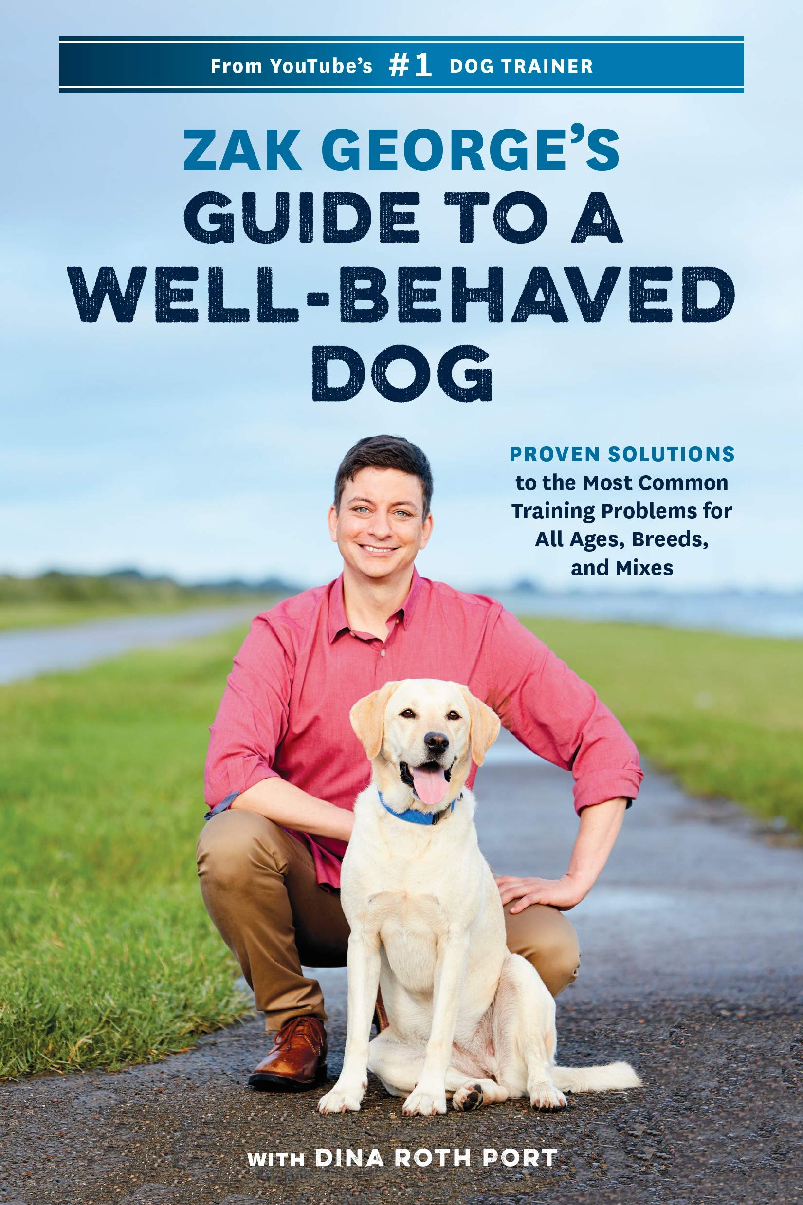 Zak George's Guide to a Well-Behaved Dog: Proven Solutions to the Most Common Training Problems for All Ages, Breeds, and Mixes by Ten Speed Press