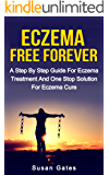 Eczema Free Forever: A Step By Step Guide For Eczema Treatment And A One Stop Solution For Eczema Cure