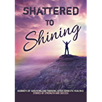 Shattered to Shining: Journeys of surviving and thriving after domestic violence (Stories of strength and success Book 3)