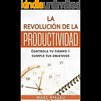 La Revolución de la Productividad: Controla tu tiempo y cumple tus objetivos (Hábitos que cambiarán tu vida nº 2)