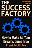 The Success Factory: How to Make All Your Dreams Come True (Success Series Book 1)
