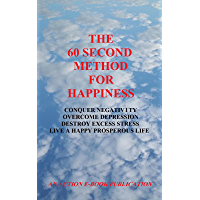 The 60 Second Method For Happiness: Conquer Negativity - Overcome Depression - Destroy Excess Stress - Live A Happy Prosperous Life (English Edition)