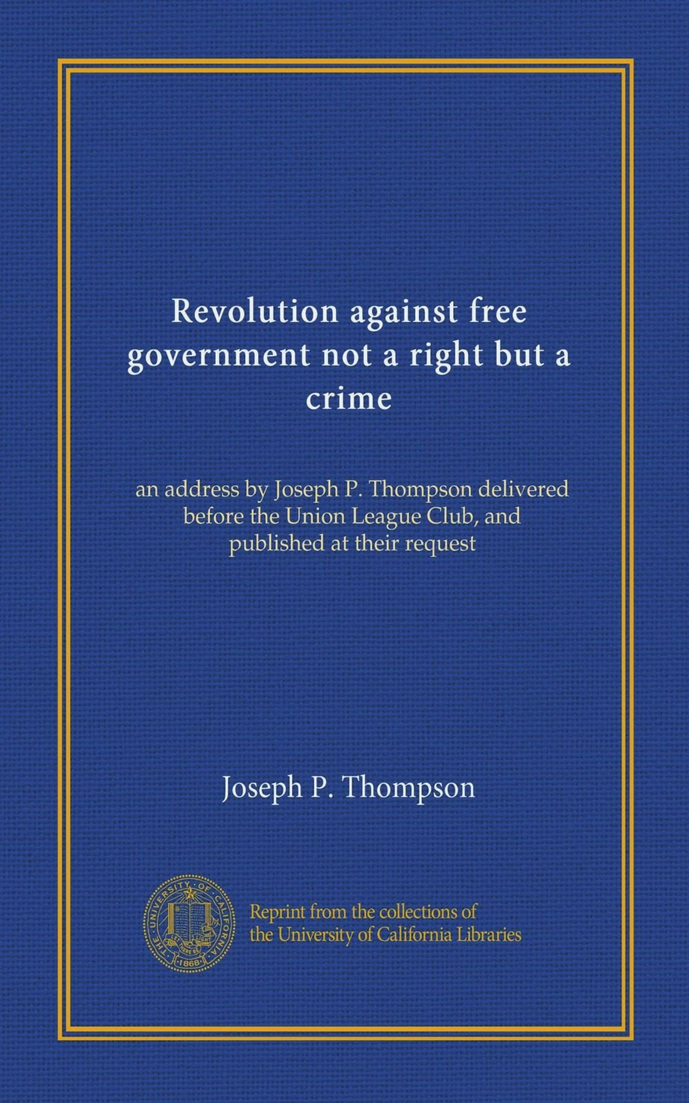 Download Revolution against free government not a right but a crime: an address by Joseph P. Thompson delivered before the Union League Club, and published at their request ebook