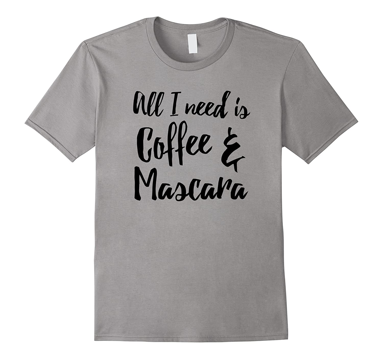 All I Need Is Coffee And Mascara Shirt - Funny Coffee Shirt-Vaci