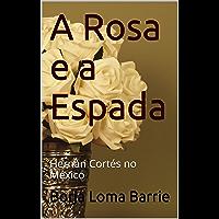 A Rosa e a Espada: Hernán Cortés no México