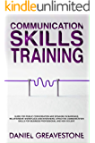 Communication Skills Training: Guide for Public Conversation and Speaking in Marriage, Relationship, Workplace and Interviews. Effective Communication Skills for Business Professional and Nonviolent.