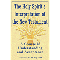 Holy Spirit's Interpretation of the New Testament: A Course in Understanding and Acceptance