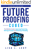 Future Proofing Cubed: The Definitive Guide to Improving Productivity, Refining Processes, and Bolstering Profitability