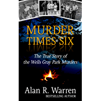 Murder Times Six: The True Story of the Wells Gray Park Murders