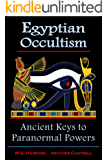 Egyptian Occultism, Ancient Keys to Paranormal Powers: From the Era of the Great Pharaohs Amenhotep III & Amenhotep IV (Akhenaten)