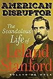 American Disruptor: The Scandalous Life of Leland Stanford