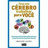 Faça seu cérebro trabalhar para você: Torne sua memória mais rápida e precisa e mantenha a mente produtiva a vida toda