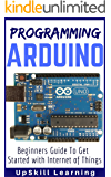 Arduino: Programming Arduino - Beginners Guide To Get Started With Internet Of Things (Arduino Programming Book, Arduino Programming for IOT Projects, Arduino Guide Book for Engineers, Arduino Board)