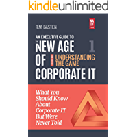 Understanding the Corporate IT Strategy Game: What You Should Know But Were Never Told (The Executive Leadership Guide to the New Age of Corporate Information Technology Book 1)