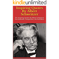 Inspiring Quotes By Albert Schweitzer: 70+ Inspiring Quotes By Albert Schweitzer On Gratitude, Compassion, Life And More