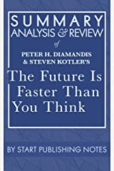 Summary, Analysis, and Review of Peter H. Diamandis and Steven Kotler's The Future Is Faster Than You Think: How Converging Technologies Are Transforming Business, Industries, and Our Lives Kindle Edition
