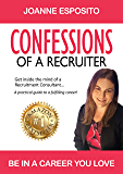 CONFESSIONS OF A RECRUITER: Get inside the mind of a Recruitment Consultant…  A practical guide to a fulfilling career!