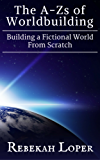 The A-Zs of Worldbuilding: Building a Fictional World from Scratch: 1