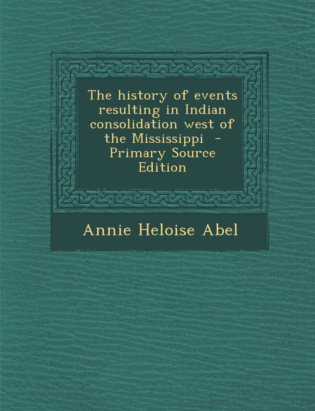The history of events resulting in Indian consolidation west of the Mississippi pdf