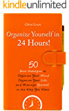 Organize Yourself in 24 Hours!: 50 Best Strategies to Organize Your Mind, Organize Your Life, and Manage Yourself in the Way You Want (2nd Edition) (Self Help Organize Yourself Time Management)