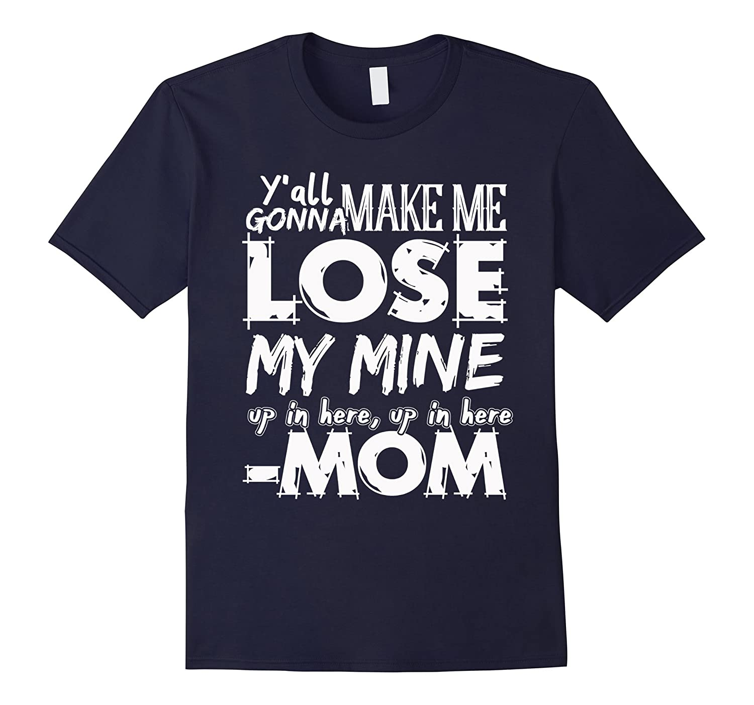 Y'all gonna make me lose my mind t shirt mom funny Gift-Art