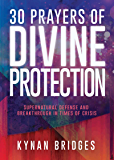 30 Prayers of Divine Protection: Supernatural Defense and Breakthrough in Times of Crisis