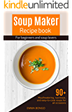 Soup Maker recipe book for beginners and soup lovers: 90+ mouthwatering, nutritious, and easy-to-cook soups for all…