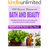 200 Organic Homemade Bath And Beauty Aromatherapy Essential Oils, All-Natural Body Scrubs, Massage Oils, Bath Salts And Skin Care Recipes: Bonus Study Guide For You To Learn How To Make Your Own
