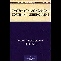 Император Александр I. Политика, дипломатия (Russian Edition)