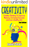 Creativity: Creative Thinking To Improve Memory, Increase Success and Live A Healthy Life (Creative, Life Hacks, Innovation, Creative Thinking, Critical ... Visualization, Positive Affirmations)
