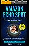Amazon Echo Spot: Das umfangreiche Handbuch für Echo Spot & Alexa (Version 2018) - Schritt für Schritt Anleitungen, Tipps&Tricks und Problemlösungen inkl. BONUS mit 666 Befehlen