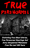 True Paranormal: Disturbing True Ghost Stories, True Paranormal Hauntings And Scary Unexplained Phenomena From The Last…