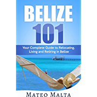 BELIZE 101: Your Complete Guide to Relocating, Living and Retiring in Belize (English Edition)