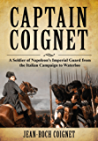 Captain Coignet: A Soldier of Napoleon's Imperial Guard from the Italian Campaign to Waterloo