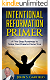 Intentional Reformation Primer: A Five-Step Roadmap to Make Your Dreams Come True