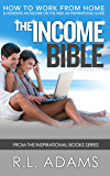 The Income Bible - How to Work from Home and Generate an Income on the Web - An Inspirational Guide (Inspirational Books Series Book 8)