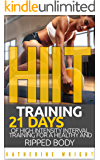 HIIT Training: 21 Days of High Intensity Interval Training for a Healthy and Ripped Body