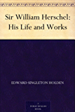 Sir William Herschel: His Life and Works (English Edition)