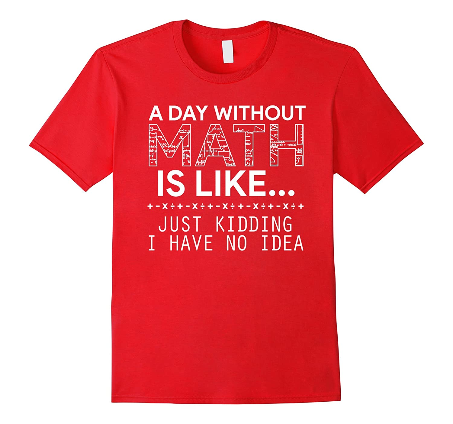 A Day Without Math Is Like Just Kidding - Funny math shirt-Rose