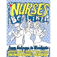 Nurses Be Like...: From Bedpans to Bleedouts, What They Didn't Tell You In Nursing School