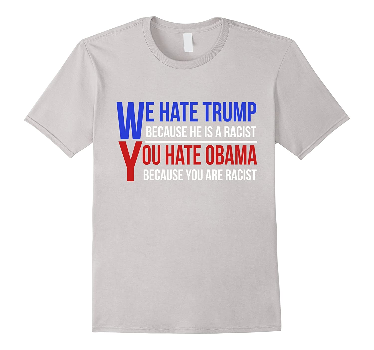 We Hate Trump Because He Is A Racist You Hate Obama T-Shirt-Art