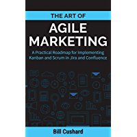 The Art of Agile Marketing: A Practical Roadmap for Implementing Kanban and Scrum in Jira and Confluence (English…