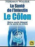 La Santé de l'Intestin - Le Côlon: Notre santé dépend de la santé du côlon