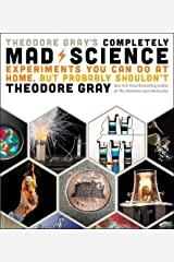 Theodore Gray's Completely Mad Science: Experiments You Can Do at Home but Probably Shouldn't: The Complete and Updated Edition Hardcover