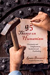 95 Theses on Humanism: Christianity and Enlightenment, Secularism and Freethinking Kindle Edition