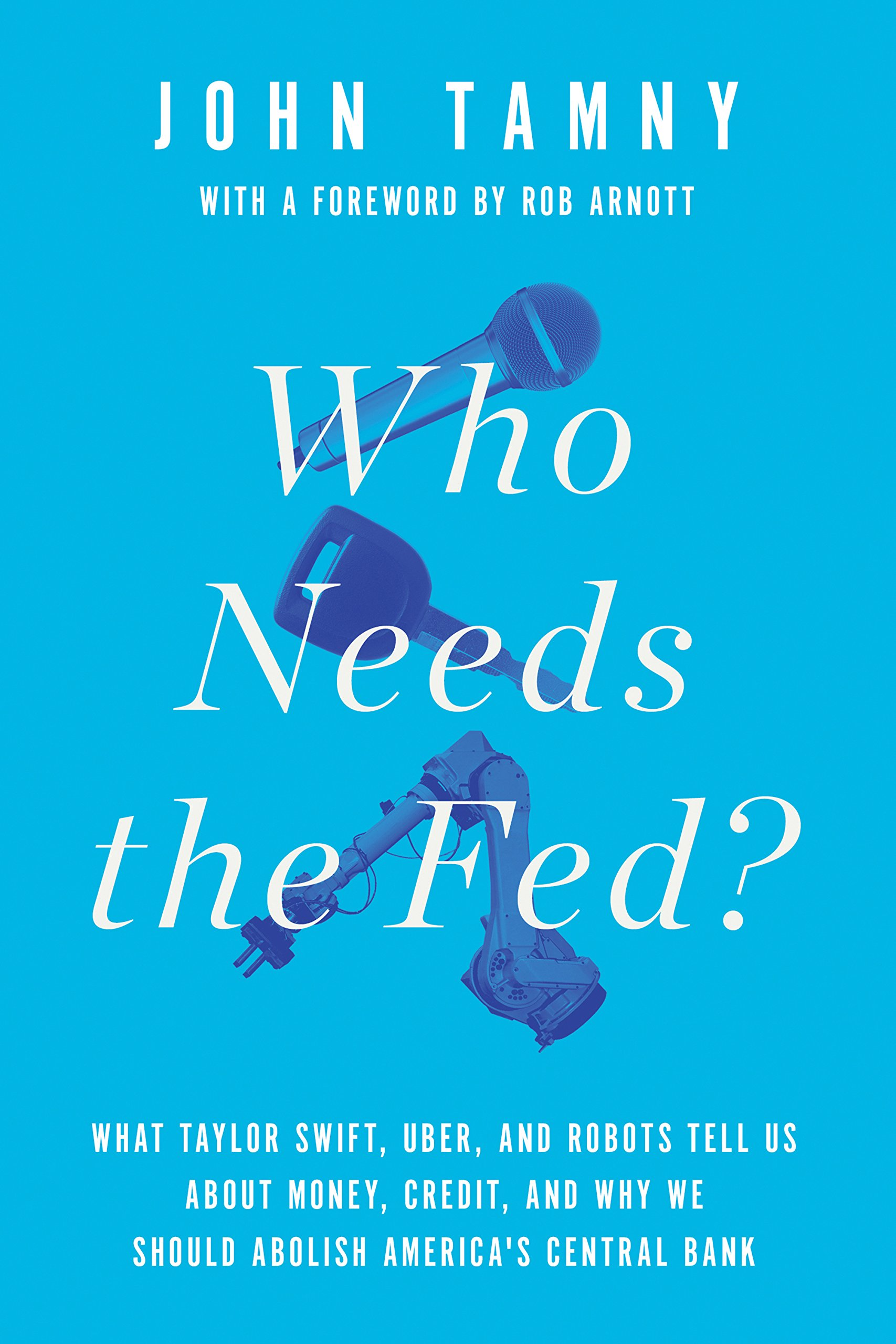 Download Who Needs the Fed?: What Taylor Swift, Uber, and Robots Tell Us About Money, Credit, and Why We Should Abolish America's Central Bank pdf epub