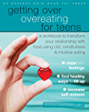 Getting Over Overeating for Teens: A Workbook to Transform Your Relationship with Food Using CBT, Mindfulness, and…