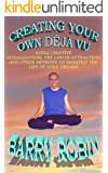 CREATING YOUR OWN DÉJÀ VU :  USING CREATIVE VISUALIZATION, THE LAW OF ATTRACTION AND OTHER METHODS TO MANIFEST THE LIFE OF YOUR DREAMS