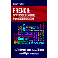 FRENCH: IDIOMS FAST TRACK LEARNING FOR ENGLISH SPEAKERS: The 100 most used English idioms with 600 phrase examples. (English Edition)