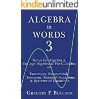 ALGEBRA in WORDS 3: Notes for Algebra 2, College Algebra & Pre-Calculus on: Functions, Polynomials, Theorems, Rational…
